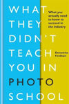 Picture of What They Didn't Teach You in Photo School: What you actually need to know to succeed in the industry