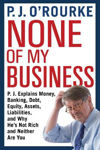 Picture of None of My Business: P.J. Explains Money, Banking, Debt, Equity, Assets, Liabilities and Why He's Not Rich and Neither are You