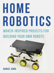 Picture of Home Robotics: Maker-Inspired Projects For Building Your Own Robots