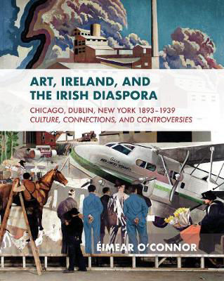 Picture of Art, Ireland and the Irish Diaspora: Chicago, Dublin, New York, 1893-1939 Culture, Connections, Controversies