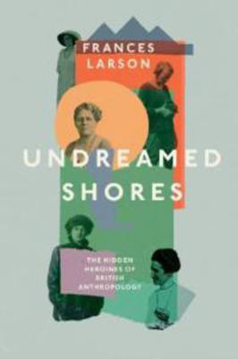 Picture of Undreamed Shores: The Hidden Heroines of British Anthropology