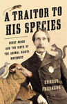 Picture of A Traitor to His Species: Henry Bergh and the Birth of the Animal Rights Movement