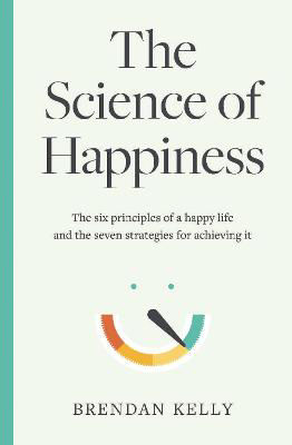 Picture of The Science of Happiness: The six principles of a happy life and the seven strategies for achieving it