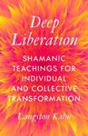 Picture of Deep Liberation: Shamanic Tools for Reclaiming Wholeness in a Culture of Trauma