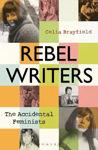Picture of Rebel Writers: The Accidental Feminists: Shelagh Delaney * Edna O'Brien * Lynne Reid-Banks * Charlotte Bingham * Nell Dunn * Virginia Ironside * Margaret Forster
