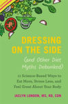 Picture of Dressing on the Side (and Other Diet Myths Debunked): 11 ScienceBased Ways to Eat More, Stress Less, and Feel Great about Your Body