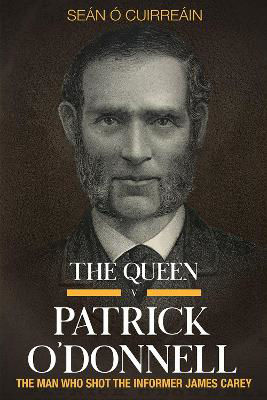 Picture of The Queen v Patrick O'Donnell: The Man Who Shot the Informer James Carey