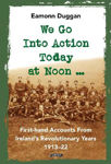 Picture of We Go Into Action Today at Noon ...: First-hand Accounts from Ireland's Revolutionary Years, 1913-22