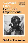 Picture of Wayward Lives, Beautiful Experiments: Intimate Histories of Riotous Black Girls, Troublesome Women and Queer Radicals